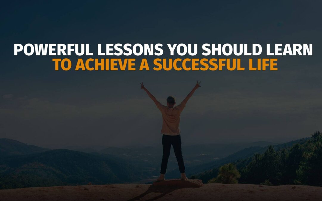 Powerful Lessons You Should Learn to Achieve a Successful Life